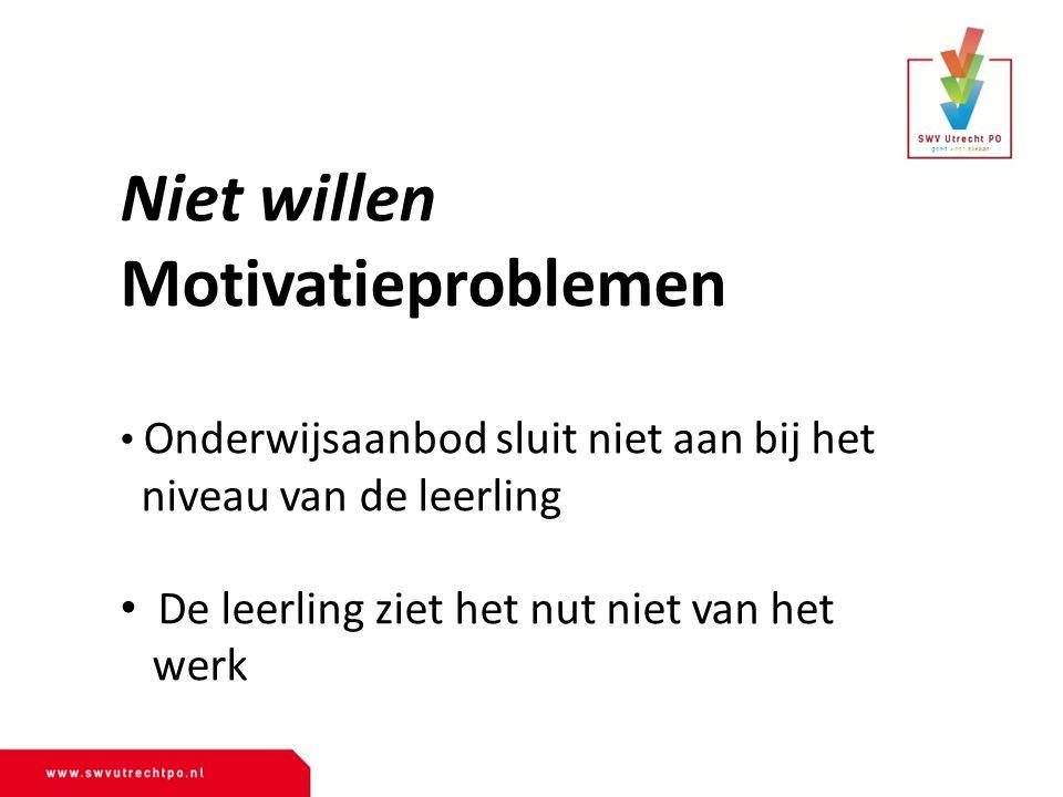 Niet willen Motivatieproblemen Onderwijsaanbod sluit niet aan bij het niveau van de leerling De leerling ziet het nut niet van het werk