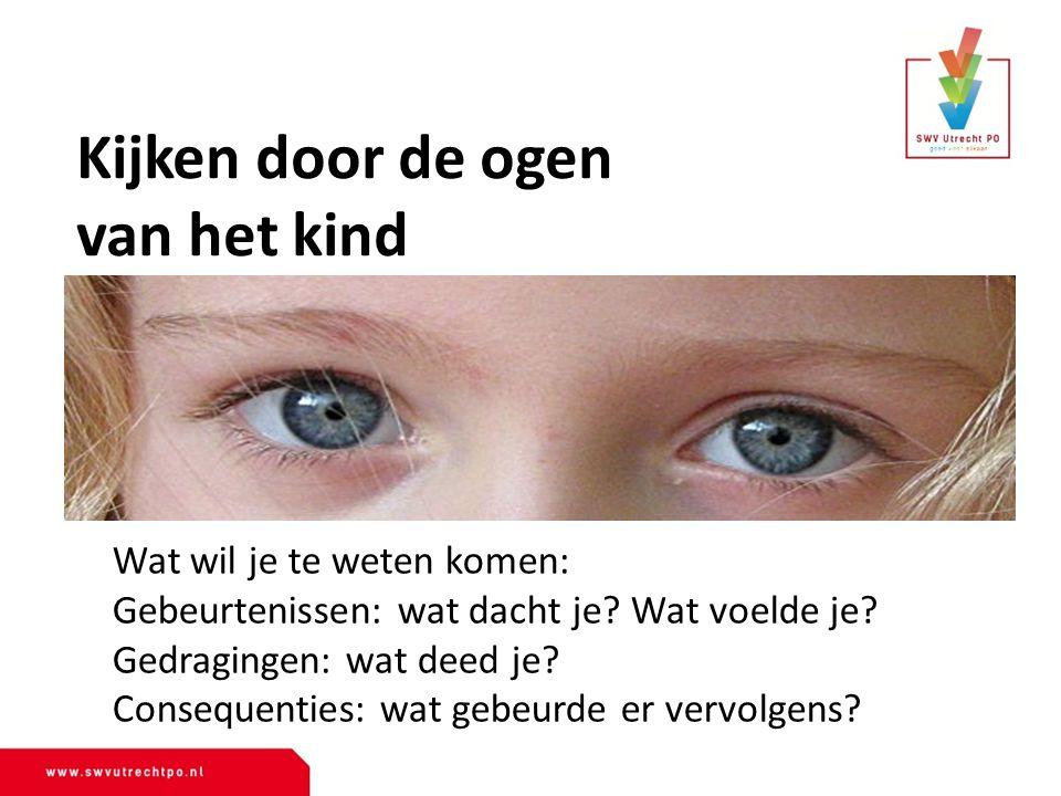 Kijken door de ogen van het kind Wat wil je te weten komen: Gebeurtenissen: wat dacht je? Wat voelde je? Gedragingen: wat deed je? Consequenties: wat