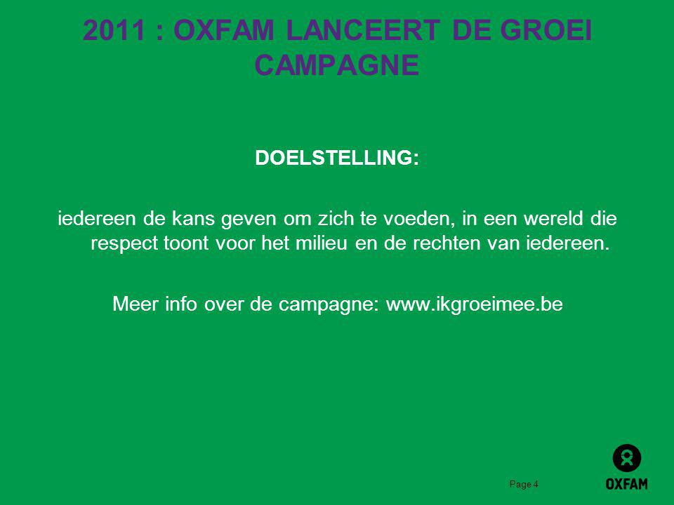 Page 4 2011 : OXFAM LANCEERT DE GROEI CAMPAGNE DOELSTELLING: iedereen de kans geven om zich te voeden, in een wereld die respect toont voor het milieu en de rechten van iedereen.