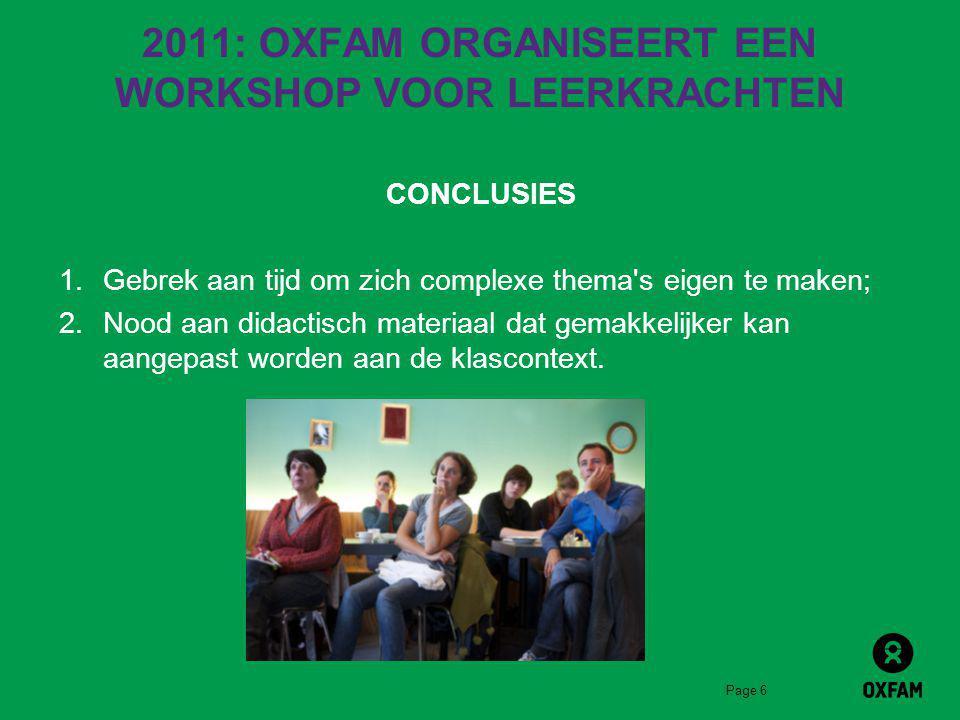 Page 6 2011: OXFAM ORGANISEERT EEN WORKSHOP VOOR LEERKRACHTEN CONCLUSIES 1.Gebrek aan tijd om zich complexe thema s eigen te maken; 2.Nood aan didactisch materiaal dat gemakkelijker kan aangepast worden aan de klascontext.