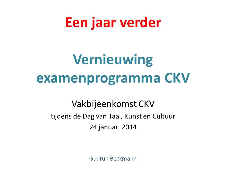 Een jaar verder Vernieuwing examenprogramma CKV Vakbijeenkomst CKV tijdens de Dag van Taal, Kunst en Cultuur 24 januari 2014 Gudrun Beckmann