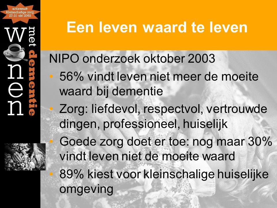 Een leven waard te leven NIPO onderzoek oktober 2003 56% vindt leven niet meer de moeite waard bij dementie Zorg: liefdevol, respectvol, vertrouwde di