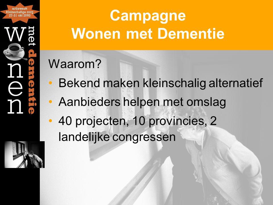 Campagne Wonen met Dementie Waarom? Bekend maken kleinschalig alternatief Aanbieders helpen met omslag 40 projecten, 10 provincies, 2 landelijke congr
