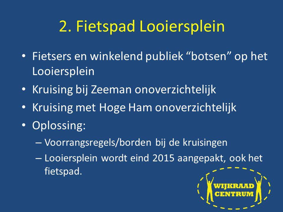 Fietsers en winkelend publiek botsen op het Looiersplein Kruising bij Zeeman onoverzichtelijk Kruising met Hoge Ham onoverzichtelijk Oplossing: – Voorrangsregels/borden bij de kruisingen – Looiersplein wordt eind 2015 aangepakt, ook het fietspad.