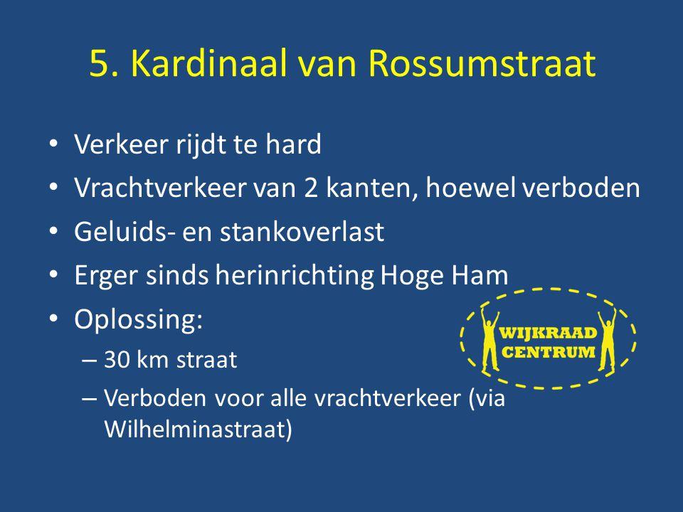 Verkeer rijdt te hard Vrachtverkeer van 2 kanten, hoewel verboden Geluids- en stankoverlast Erger sinds herinrichting Hoge Ham Oplossing: – 30 km straat – Verboden voor alle vrachtverkeer (via Wilhelminastraat) 5.