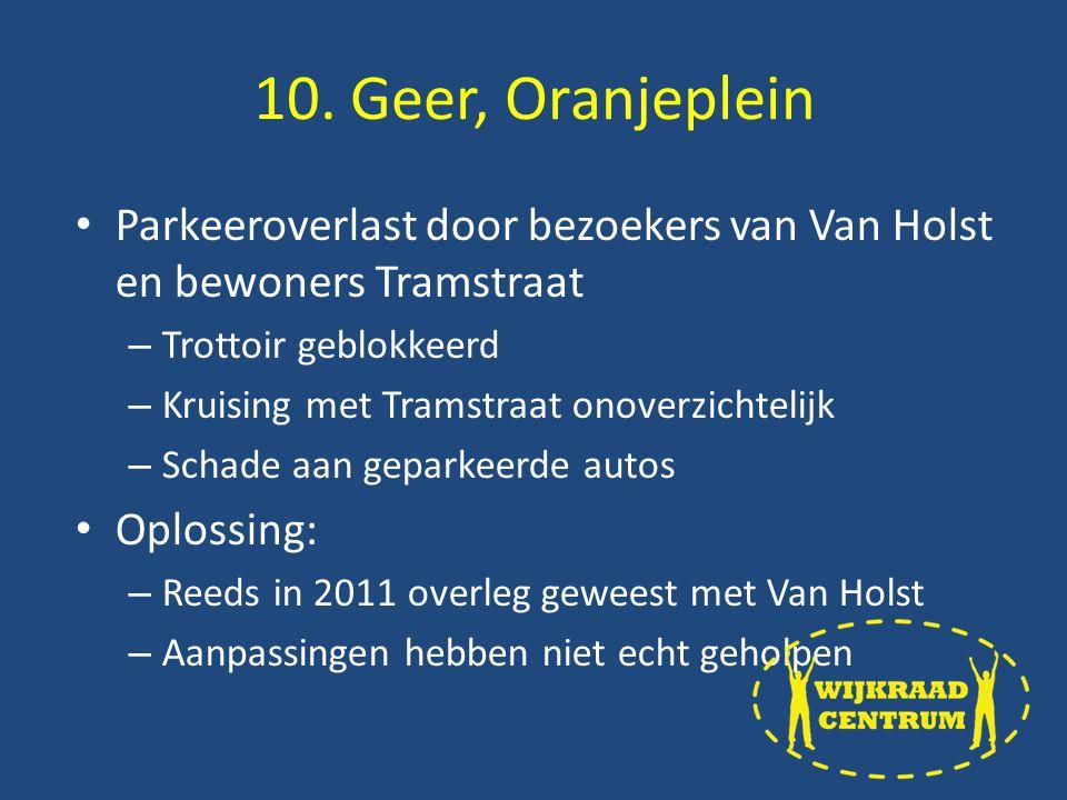 Parkeeroverlast door bezoekers van Van Holst en bewoners Tramstraat – Trottoir geblokkeerd – Kruising met Tramstraat onoverzichtelijk – Schade aan geparkeerde autos Oplossing: – Reeds in 2011 overleg geweest met Van Holst – Aanpassingen hebben niet echt geholpen 10.