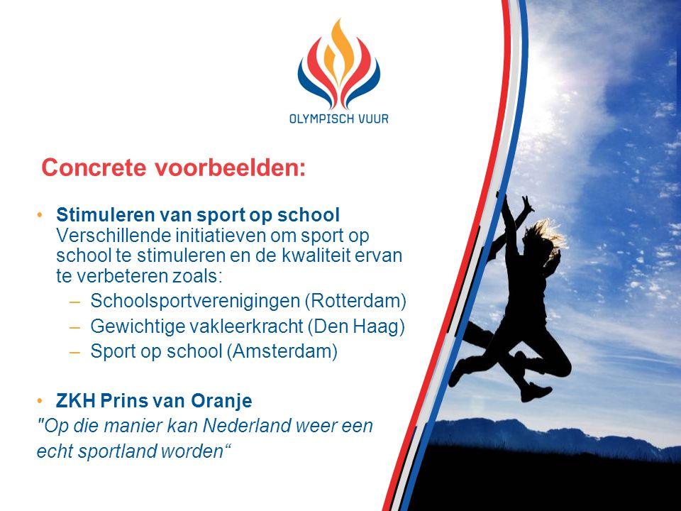 Concrete voorbeelden: Stimuleren van sport op school Verschillende initiatieven om sport op school te stimuleren en de kwaliteit ervan te verbeteren zoals: –Schoolsportverenigingen (Rotterdam) –Gewichtige vakleerkracht (Den Haag) –Sport op school (Amsterdam) ZKH Prins van Oranje Op die manier kan Nederland weer een echt sportland worden