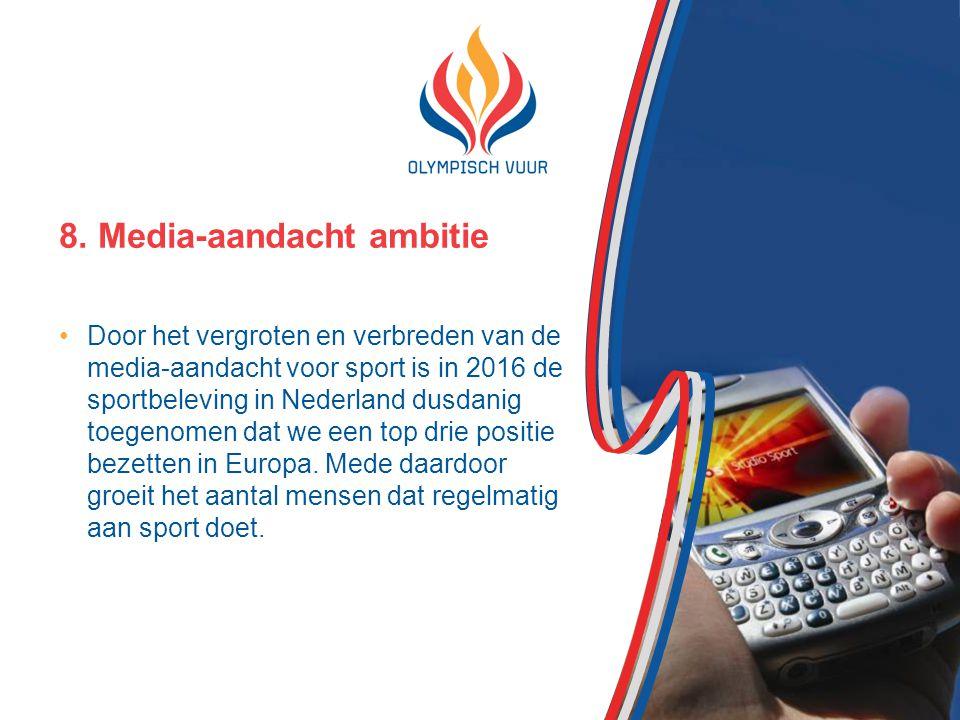 8. Media-aandacht ambitie Door het vergroten en verbreden van de media-aandacht voor sport is in 2016 de sportbeleving in Nederland dusdanig toegenome