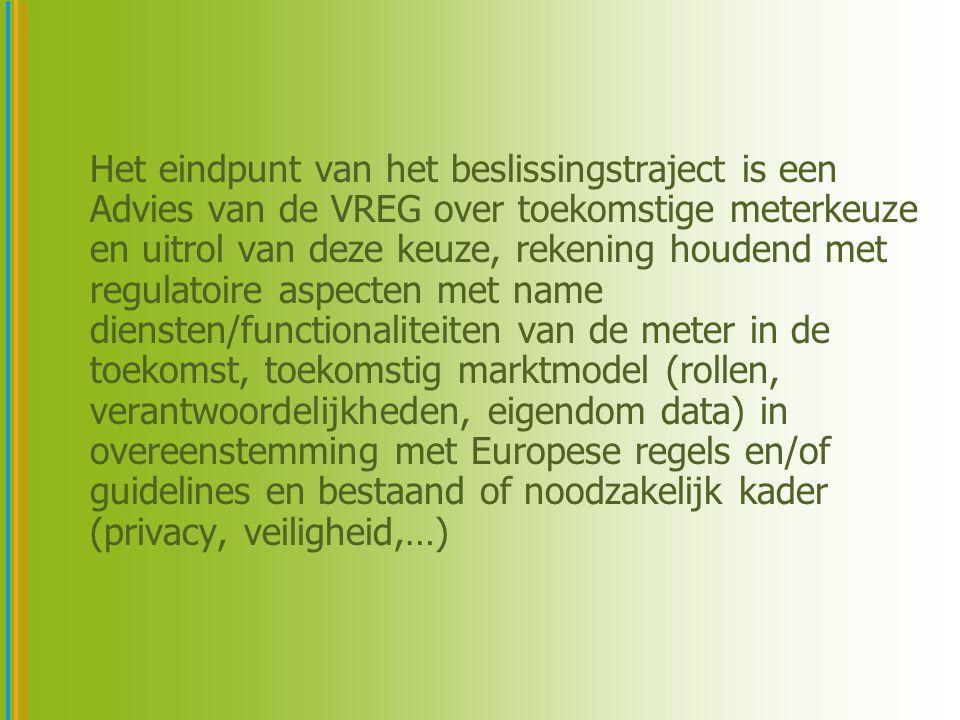 Het eindpunt van het beslissingstraject is een Advies van de VREG over toekomstige meterkeuze en uitrol van deze keuze, rekening houdend met regulatoire aspecten met name diensten/functionaliteiten van de meter in de toekomst, toekomstig marktmodel (rollen, verantwoordelijkheden, eigendom data) in overeenstemming met Europese regels en/of guidelines en bestaand of noodzakelijk kader (privacy, veiligheid,…)