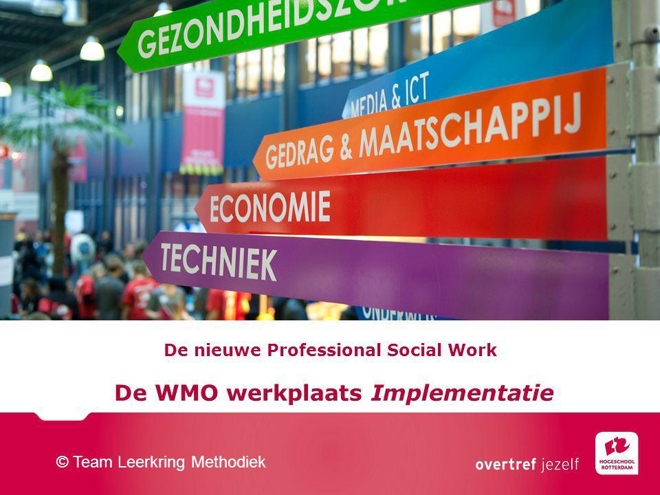De nieuwe Professional Social Work De WMO werkplaats Implementatie © Team Leerkring Methodiek