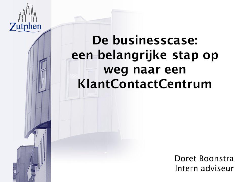 1 De businesscase: een belangrijke stap op weg naar een KlantContactCentrum Doret Boonstra Intern adviseur