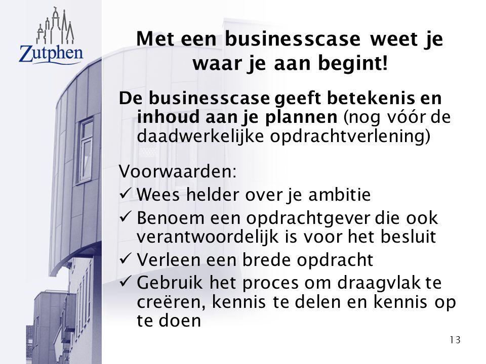 13 Met een businesscase weet je waar je aan begint! De businesscase geeft betekenis en inhoud aan je plannen (nog vóór de daadwerkelijke opdrachtverle