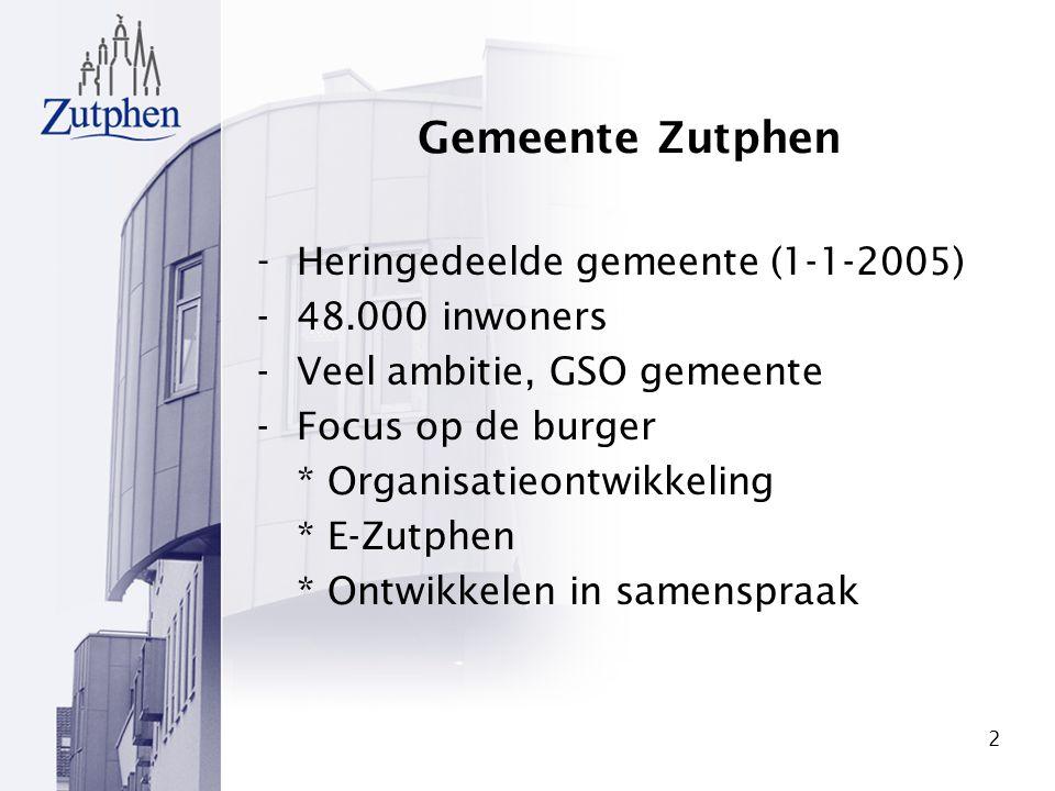 2 Gemeente Zutphen - Heringedeelde gemeente (1-1-2005) -48.000 inwoners -Veel ambitie, GSO gemeente -Focus op de burger * Organisatieontwikkeling * E-