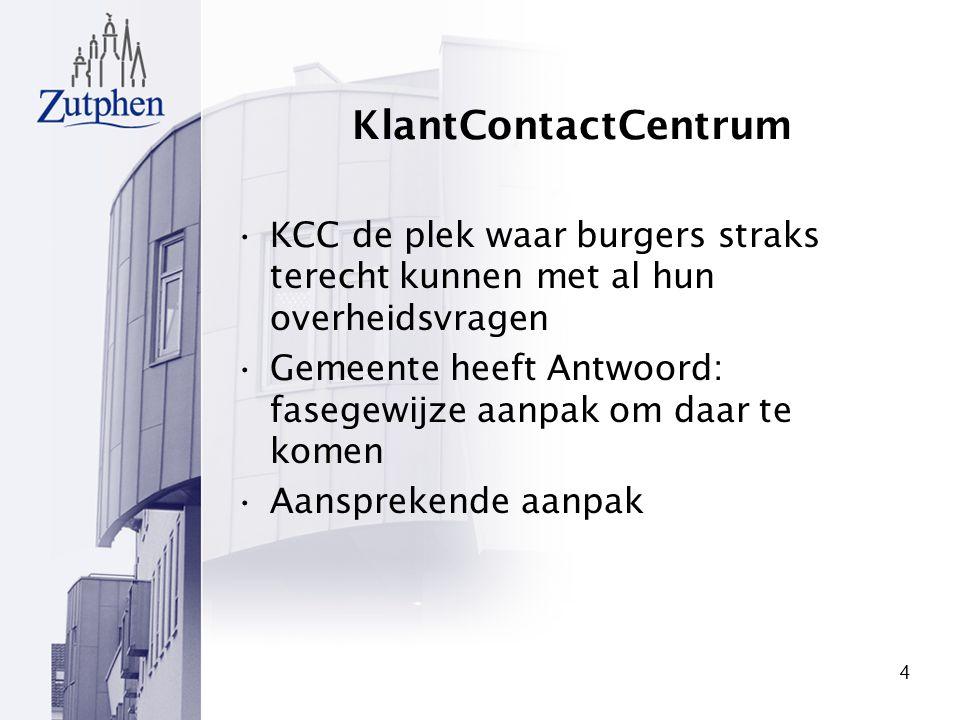 4 KlantContactCentrum KCC de plek waar burgers straks terecht kunnen met al hun overheidsvragen Gemeente heeft Antwoord: fasegewijze aanpak om daar te