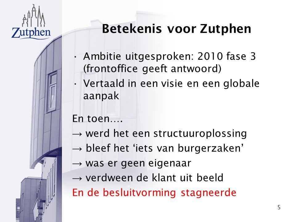 5 Betekenis voor Zutphen Ambitie uitgesproken: 2010 fase 3 (frontoffice geeft antwoord) Vertaald in een visie en een globale aanpak En toen…. → werd h