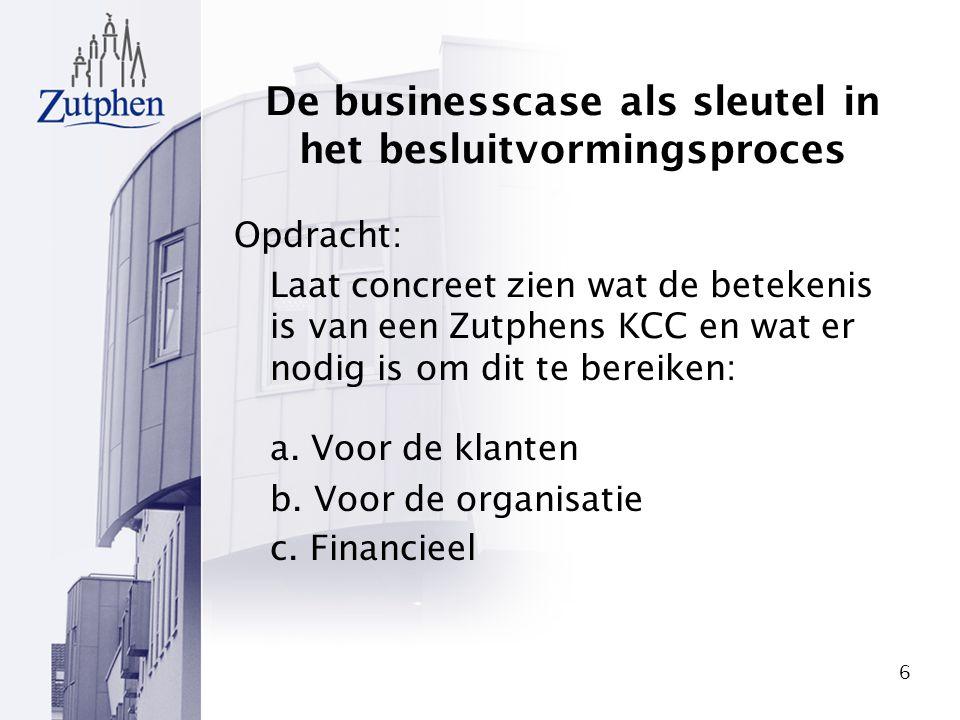6 De businesscase als sleutel in het besluitvormingsproces Opdracht: Laat concreet zien wat de betekenis is van een Zutphens KCC en wat er nodig is om