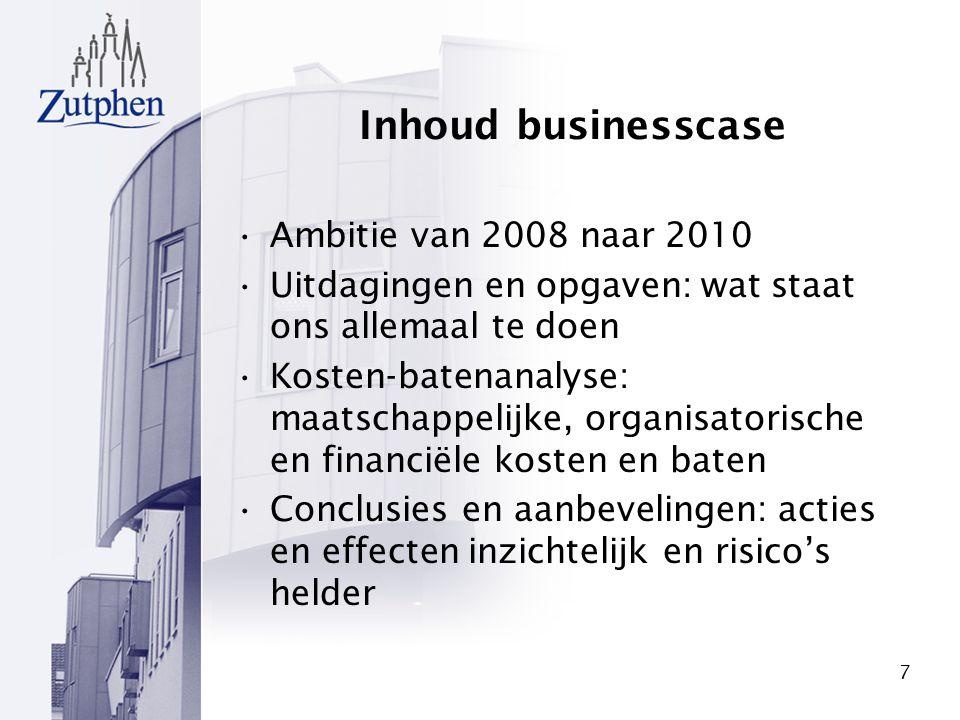 7 Inhoud businesscase Ambitie van 2008 naar 2010 Uitdagingen en opgaven: wat staat ons allemaal te doen Kosten-batenanalyse: maatschappelijke, organis