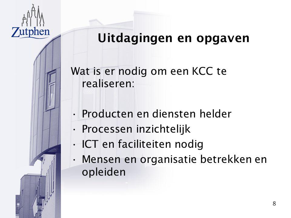 8 Uitdagingen en opgaven Wat is er nodig om een KCC te realiseren: Producten en diensten helder Processen inzichtelijk ICT en faciliteiten nodig Mense