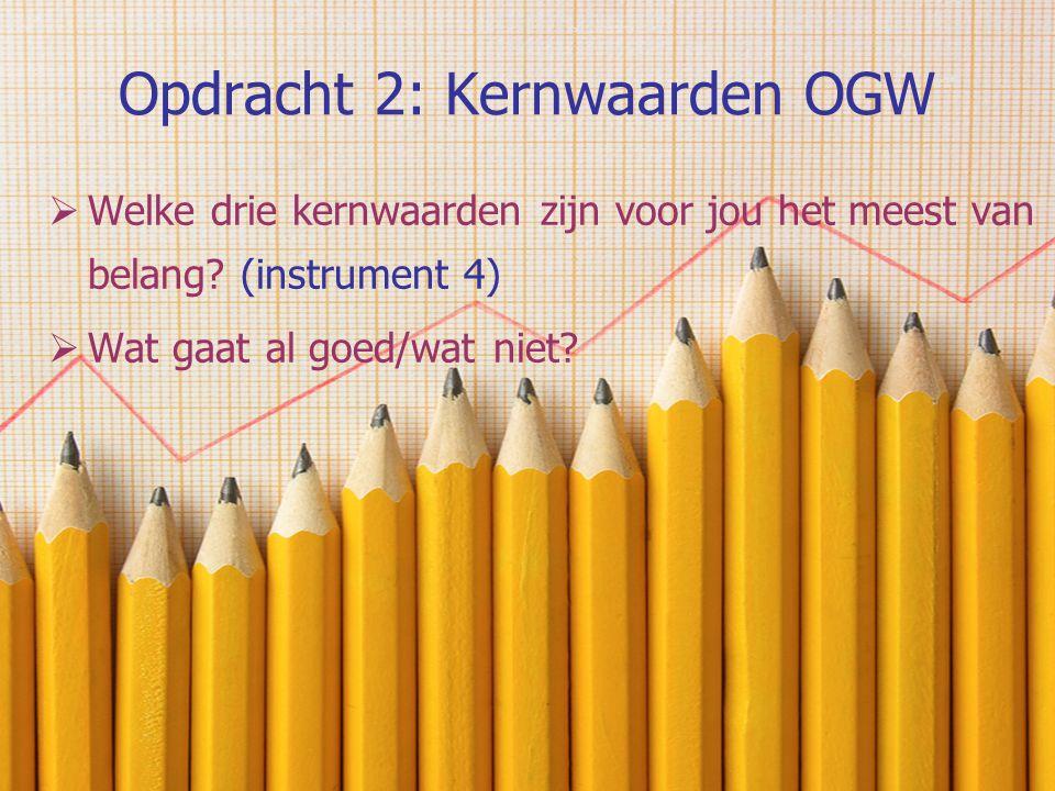 Opdracht 2: Kernwaarden OGW  Welke drie kernwaarden zijn voor jou het meest van belang? (instrument 4)  Wat gaat al goed/wat niet?