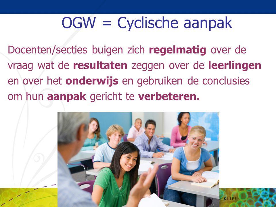 OGW = Cyclische aanpak Docenten/secties buigen zich regelmatig over de vraag wat de resultaten zeggen over de leerlingen en over het onderwijs en gebr