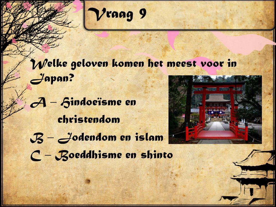 Vraag 9 Welke geloven komen het meest voor in Japan? A – Hindoeïsme en christendom B – Jodendom en islam C – Boeddhisme en shinto