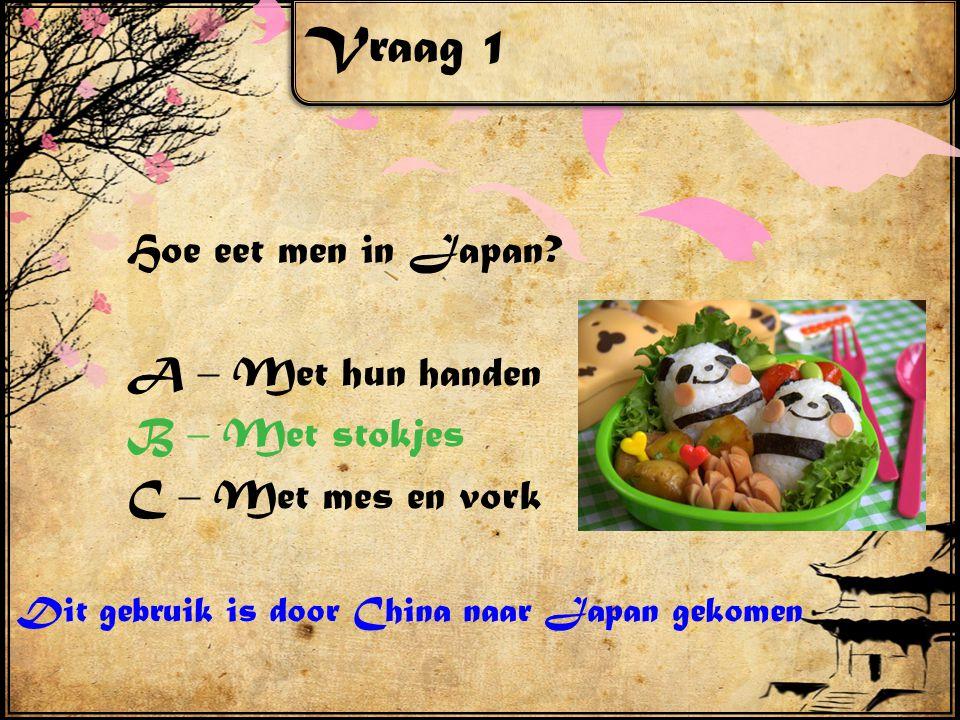 Vraag 1 Hoe eet men in Japan? A – Met hun handen B – Met stokjes C – Met mes en vork Dit gebruik is door China naar Japan gekomen