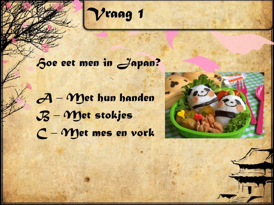 Vraag 1 Hoe eet men in Japan? A – Met hun handen B – Met stokjes C – Met mes en vork