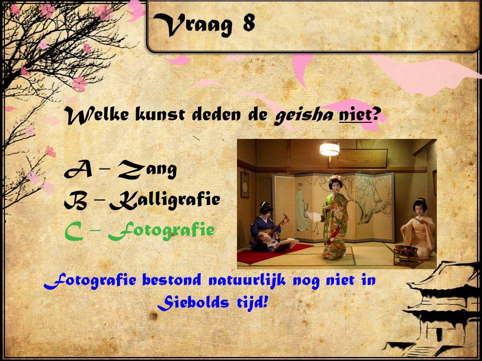 Vraag 8 Welke kunst deden de geisha niet? A – Zang B – Kalligrafie C – Fotografie Fotografie bestond natuurlijk nog niet in Siebolds tijd!