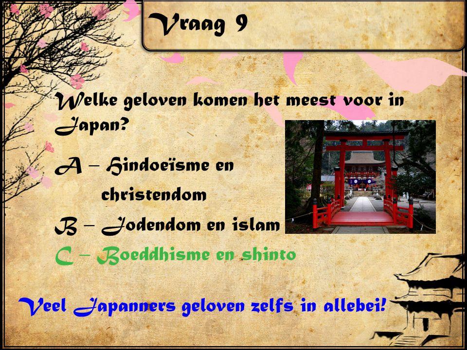 Vraag 9 Welke geloven komen het meest voor in Japan? A – Hindoeïsme en christendom B – Jodendom en islam C – Boeddhisme en shinto Veel Japanners gelov