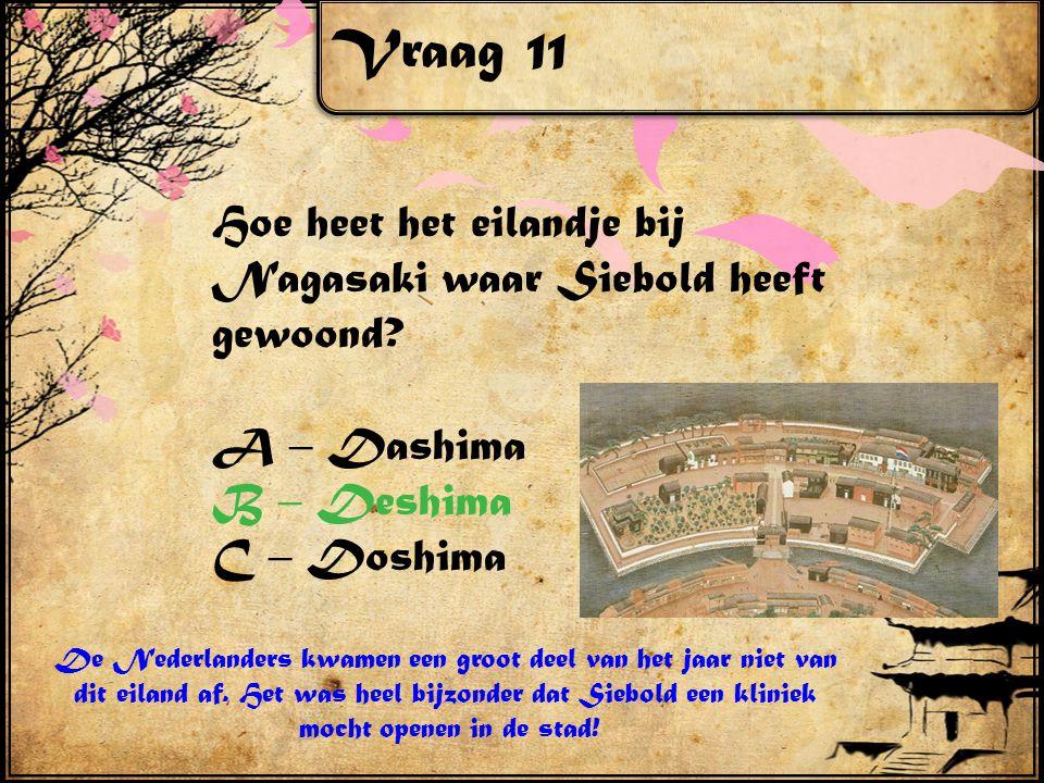 Vraag 11 Hoe heet het eilandje bij Nagasaki waar Siebold heeft gewoond? A – Dashima B – Deshima C – Doshima De Nederlanders kwamen een groot deel van