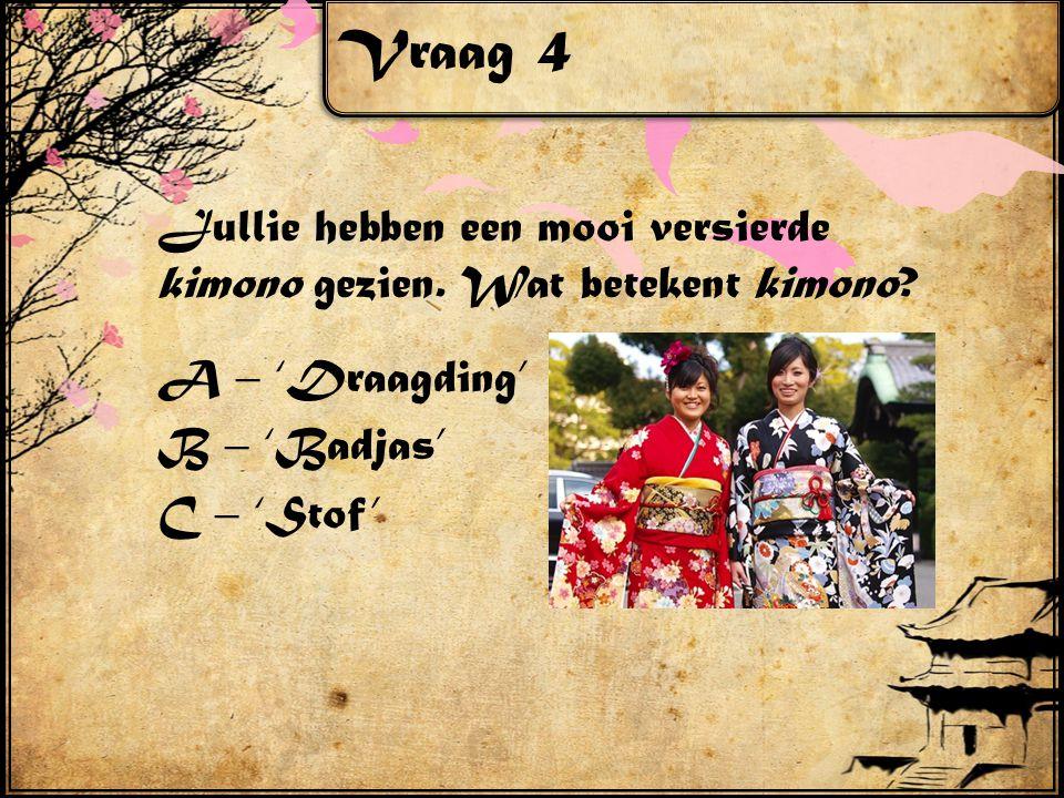 Vraag 4 Jullie hebben een mooi versierde kimono gezien. Wat betekent kimono? A – 'Draagding' B – 'Badjas' C – 'Stof'