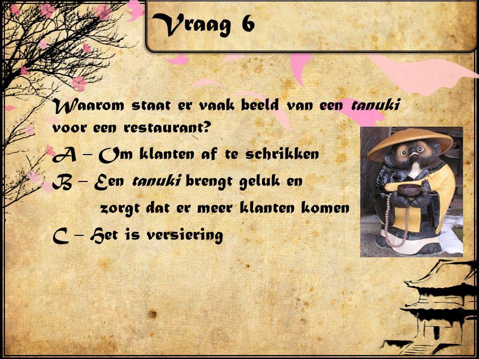 Vraag 6 Waarom staat er vaak beeld van een tanuki voor een restaurant? A – Om klanten af te schrikken B – Een tanuki brengt geluk en zorgt dat er meer