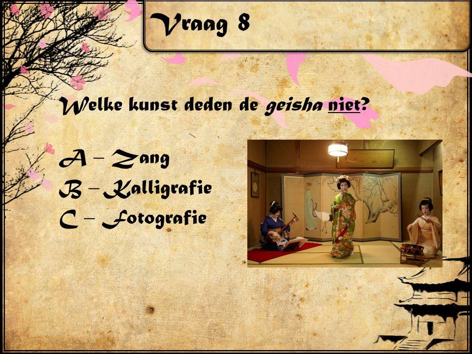 Vraag 8 Welke kunst deden de geisha niet? A – Zang B – Kalligrafie C – Fotografie
