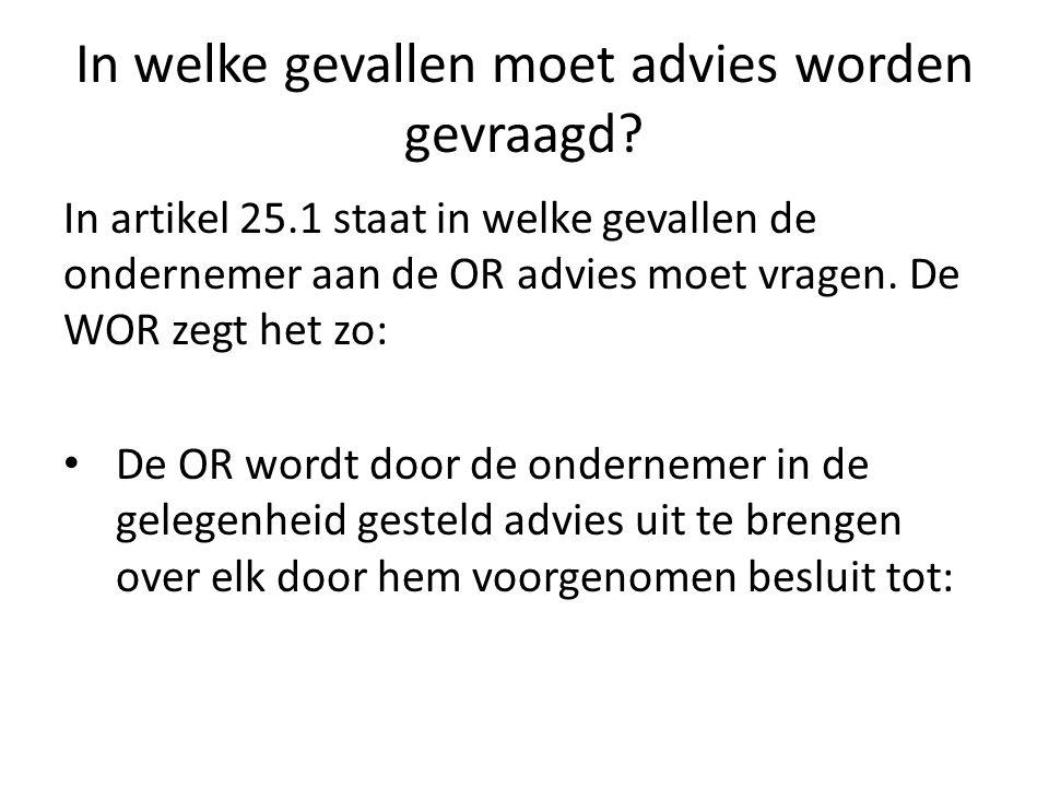 In welke gevallen moet advies worden gevraagd? In artikel 25.1 staat in welke gevallen de ondernemer aan de OR advies moet vragen. De WOR zegt het zo: