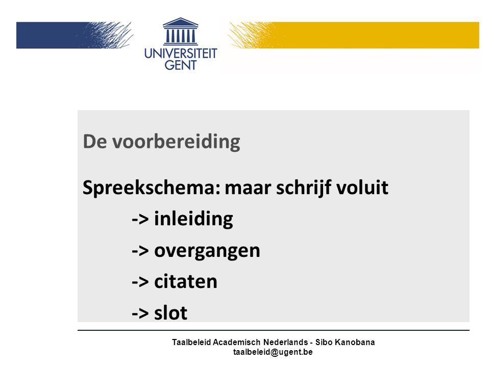 De voorbereiding Spreekschema: maar schrijf voluit -> inleiding -> overgangen -> citaten -> slot Taalbeleid Academisch Nederlands - Sibo Kanobana taalbeleid@ugent.be