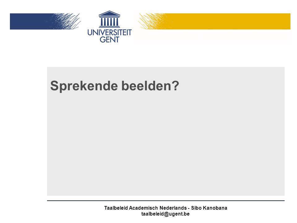 Taalbeleid Academisch Nederlands - Sibo Kanobana taalbeleid@ugent.be Sprekende beelden?