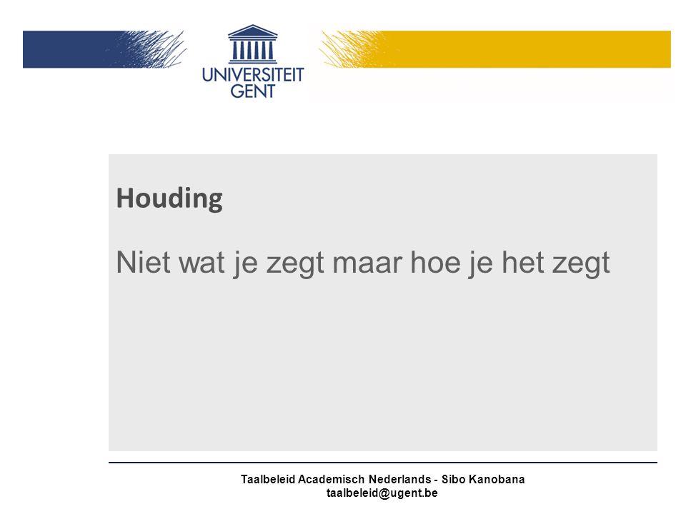 Houding Niet wat je zegt maar hoe je het zegt Taalbeleid Academisch Nederlands - Sibo Kanobana taalbeleid@ugent.be