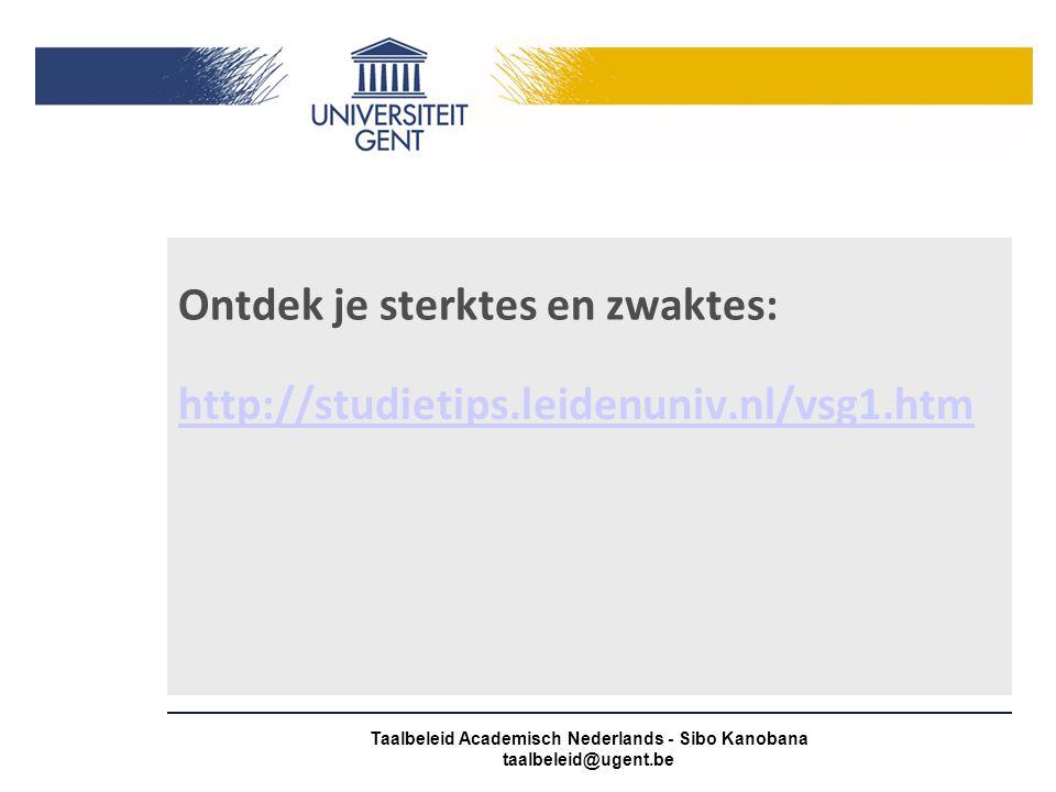 Ontdek je sterktes en zwaktes: http://studietips.leidenuniv.nl/vsg1.htm Taalbeleid Academisch Nederlands - Sibo Kanobana taalbeleid@ugent.be