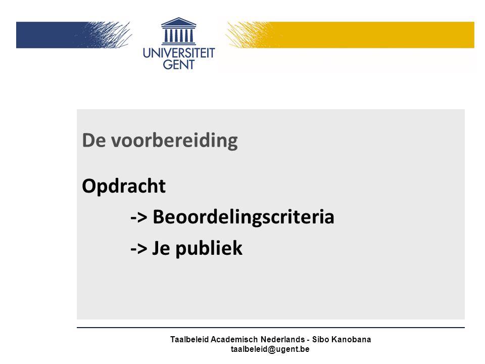 De voorbereiding Opdracht -> Beoordelingscriteria -> Je publiek Taalbeleid Academisch Nederlands - Sibo Kanobana taalbeleid@ugent.be