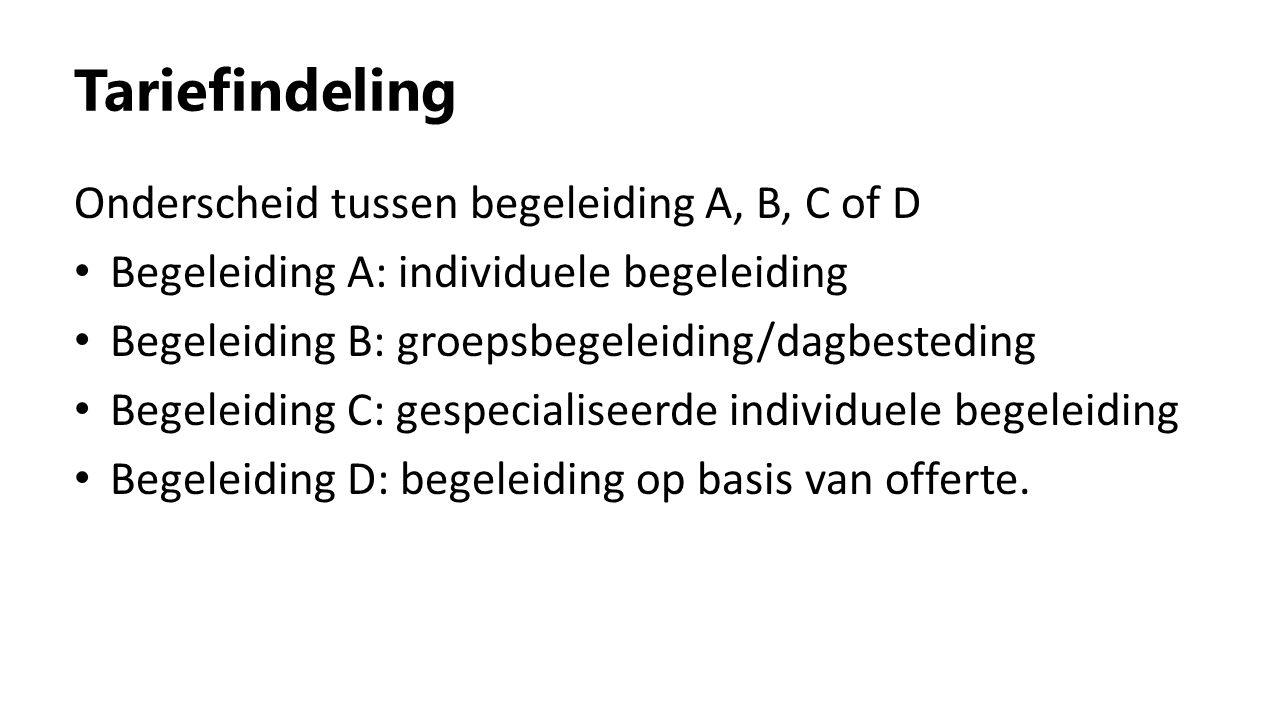 Tariefindeling Onderscheid tussen begeleiding A, B, C of D Begeleiding A: individuele begeleiding Begeleiding B: groepsbegeleiding/dagbesteding Begele