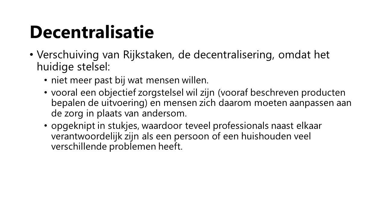 Decentralisatie Verschuiving van Rijkstaken, de decentralisering, omdat het huidige stelsel: niet meer past bij wat mensen willen. vooral een objectie