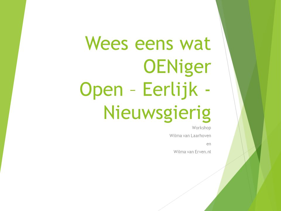 Wees eens wat OENiger Open – Eerlijk - Nieuwsgierig Workshop Wilma van Laarhoven en Wilma van Erven.nl