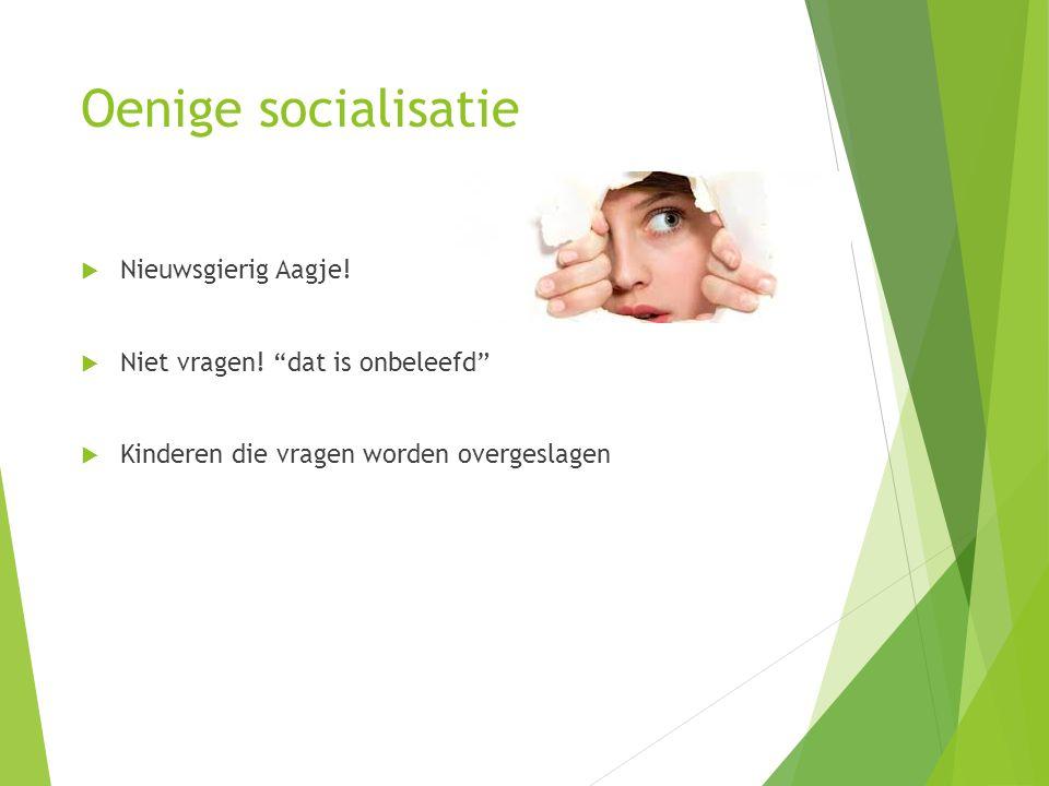 Oenige socialisatie  Nieuwsgierig Aagje. Niet vragen.