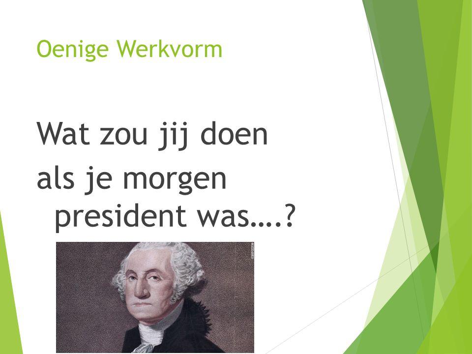 Oenige Werkvorm Wat zou jij doen als je morgen president was….?