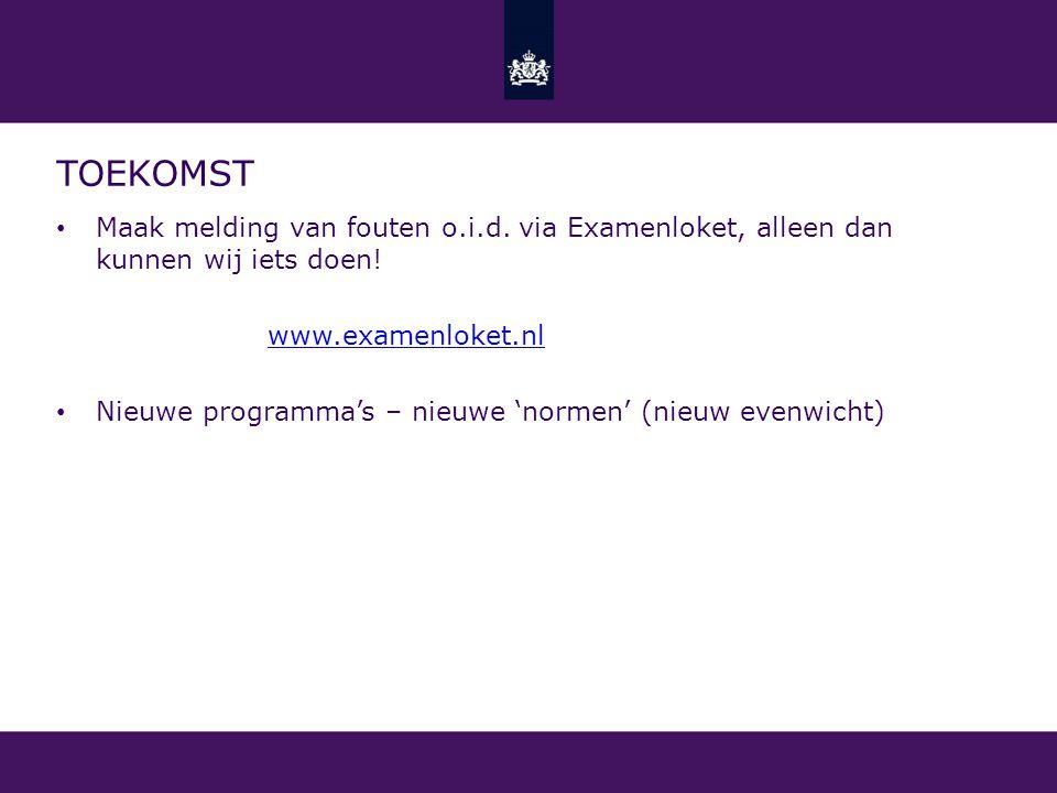 TOEKOMST Maak melding van fouten o.i.d. via Examenloket, alleen dan kunnen wij iets doen! www.examenloket.nl Nieuwe programma's – nieuwe 'normen' (nie