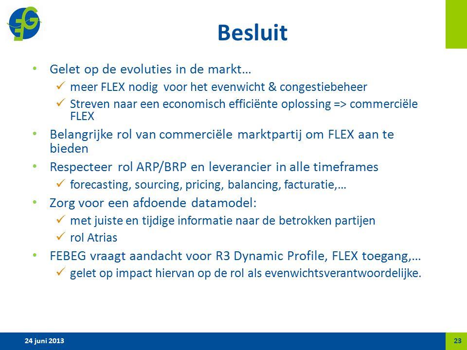 Besluit Gelet op de evoluties in de markt… meer FLEX nodig voor het evenwicht & congestiebeheer Streven naar een economisch efficiënte oplossing => commerciële FLEX Belangrijke rol van commerciële marktpartij om FLEX aan te bieden Respecteer rol ARP/BRP en leverancier in alle timeframes forecasting, sourcing, pricing, balancing, facturatie,… Zorg voor een afdoende datamodel: met juiste en tijdige informatie naar de betrokken partijen rol Atrias FEBEG vraagt aandacht voor R3 Dynamic Profile, FLEX toegang,… gelet op impact hiervan op de rol als evenwichtsverantwoordelijke.