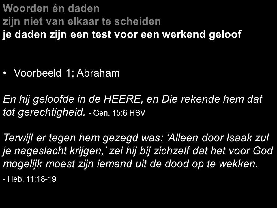Woorden én daden zijn niet van elkaar te scheiden je daden zijn een test voor een werkend geloof Voorbeeld 1: Abraham En hij geloofde in de HEERE, en