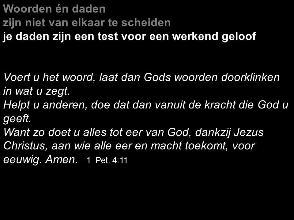 Woorden én daden zijn niet van elkaar te scheiden je daden zijn een test voor een werkend geloof Voert u het woord, laat dan Gods woorden doorklinken