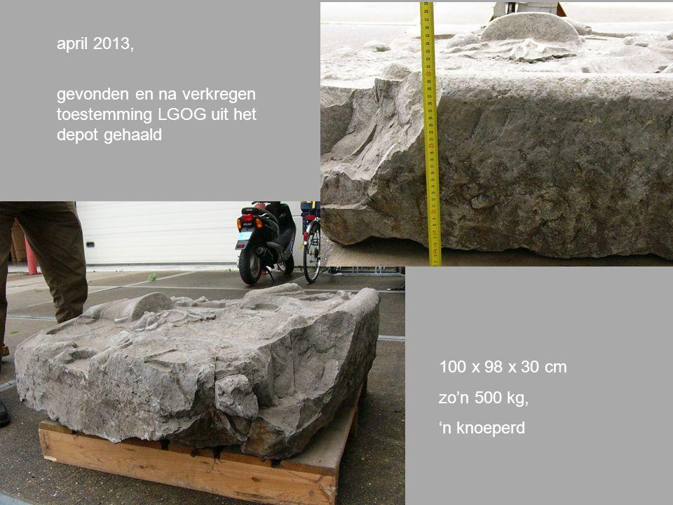 april 2013, gevonden en na verkregen toestemming LGOG uit het depot gehaald 100 x 98 x 30 cm zo'n 500 kg, 'n knoeperd