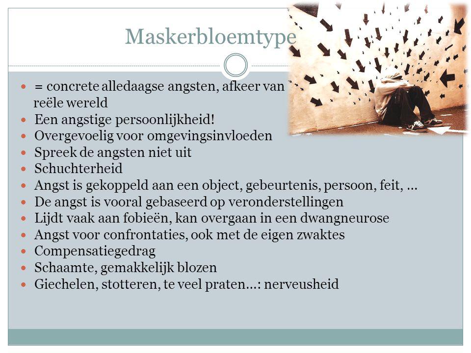 Maskerbloemtype = concrete alledaagse angsten, afkeer van reële wereld Een angstige persoonlijkheid.
